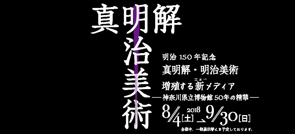 明治150年記念 真明解・明治美術/増殖する新(ニュー)メディア ―神奈川県立博物館50年の精華―