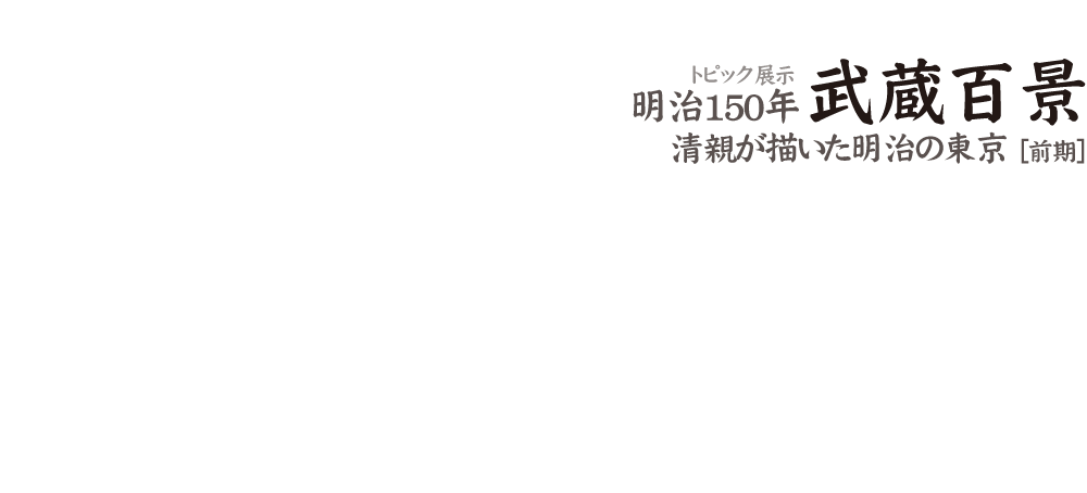 トピック展示 明治150年「武蔵百景」清親が描いた明治の東京 [前期]