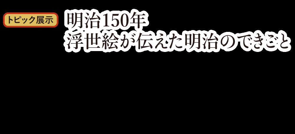 トピック展示 明治150年 浮世絵が伝えた明治のできごと